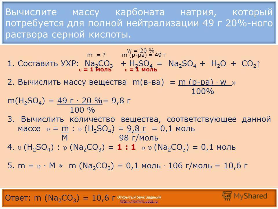 Вычислите массу карбоната натрия, который потребуется для полной нейтрализации 49 г 20%-ного раствора серной кислоты. Открытый банк заданий http://mirhim.ucoz.ru 1.Составить УХР: Na 2 CO 3 + H 2 SO 4 = Na 2 SO 4 + H 2 O + CO 2 2. Вычислить массу веще