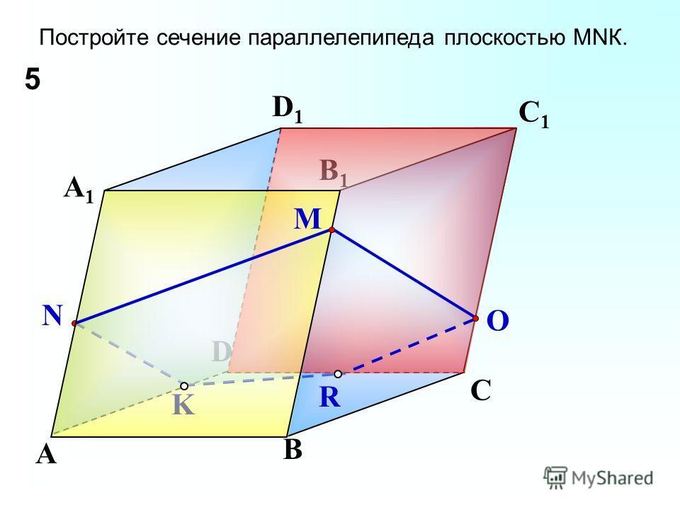 K B N C D A A1A1 D1D1 C1C1 B1B1 Постройте сечение параллелепипеда плоскостью МNК. R O 5 M