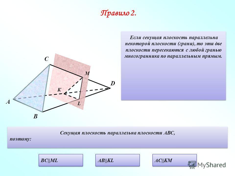 Правило 2. Если секущая плоскость параллельна некоторой плоскости (грани), то эти две плоскости пересекаются с любой гранью многогранника по параллельным прямым. А С В К D Секущая плоскость параллельна плоскости АВС, поэтому: Секущая плоскость паралл