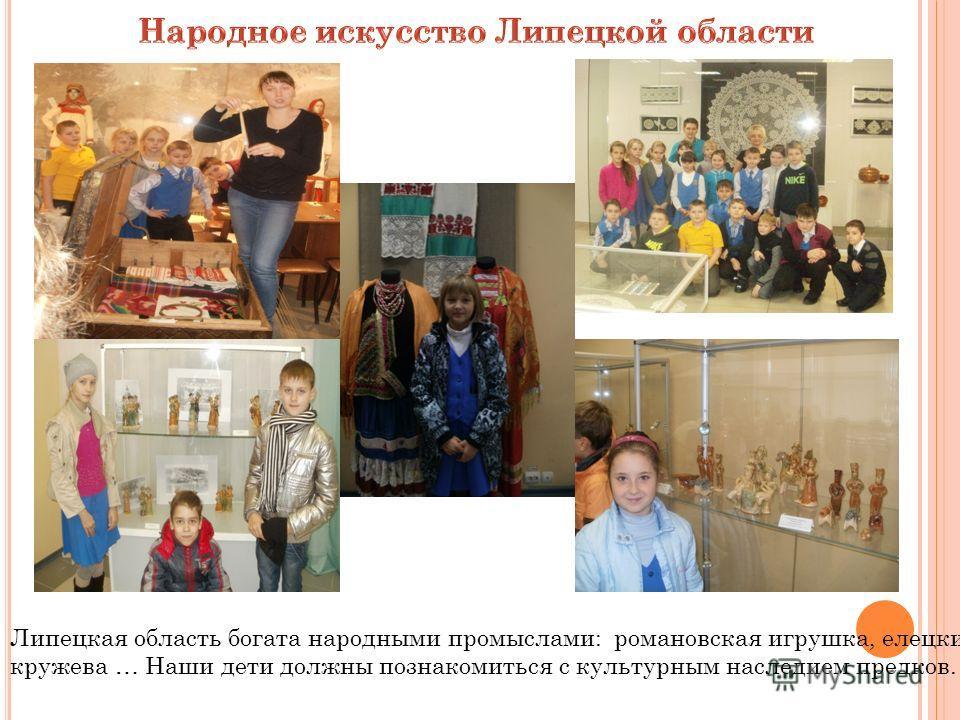 Липецкая область богата народными промыслами: романовская игрушка, елецкие кружева … Наши дети должны познакомиться с культурным наследием предков.