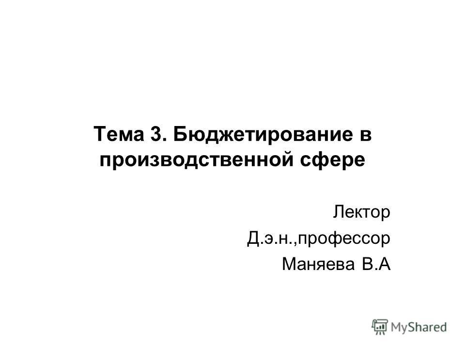 Тема 3. Бюджетирование в производственной сфере Лектор Д.э.н.,профессор Маняева В.А