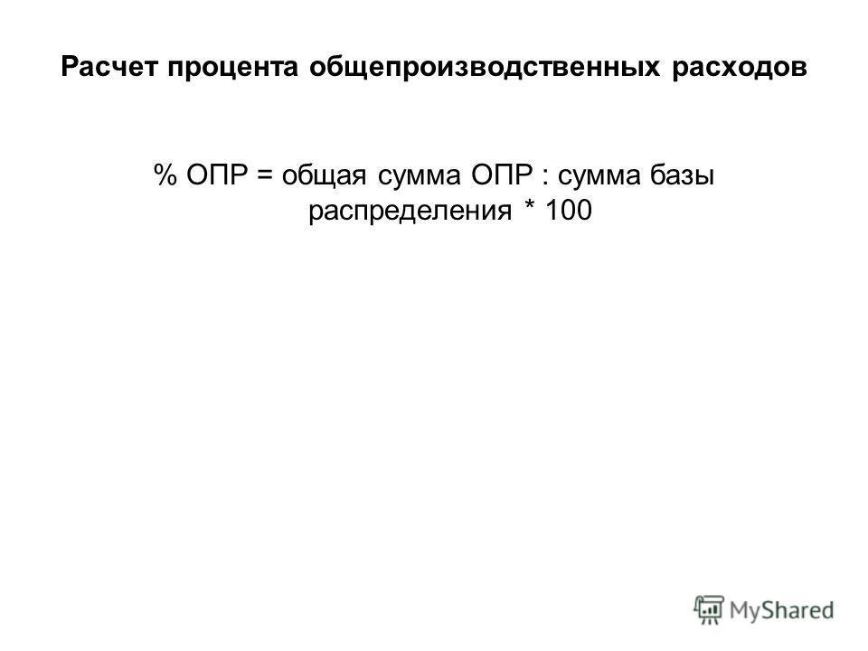 Расчет процента общепроизводственных расходов % ОПР = общая сумма ОПР : сумма базы распределения * 100