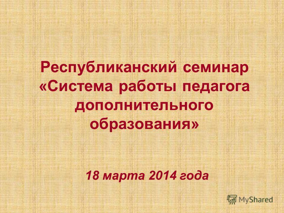 Республиканский семинар «Система работы педагога дополнительного образования» 18 марта 2014 года