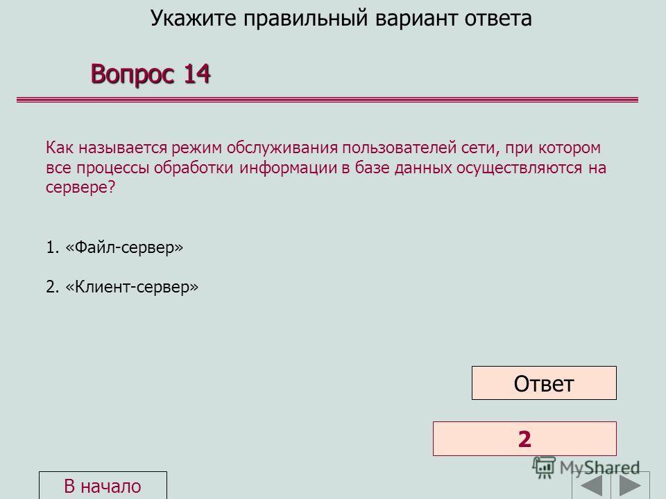 Укажите правильный вариант ответа Вопрос 14 Как называется режим обслуживания пользователей сети, при котором все процессы обработки информации в базе данных осуществляются на сервере? 1. «Файл-сервер» 2. «Клиент-сервер» Ответ:1 2 Ответ В начало