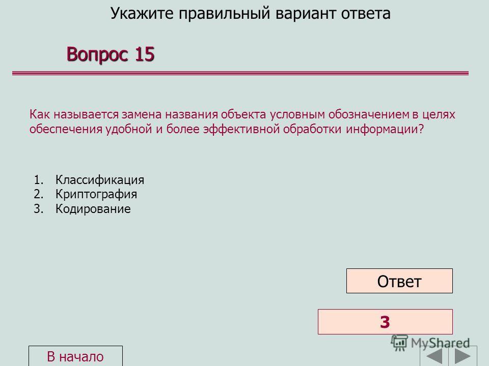 Укажите правильный вариант ответа Вопрос 15 1. Классификация 2. Криптография 3. Кодирование Как называется замена названия объекта условным обозначением в целях обеспечения удобной и более эффективной обработки информации? 3 Ответ В начало