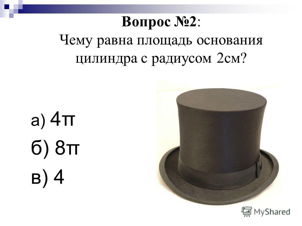 Вопрос 2: Чему равна площадь основания цилиндра с радиусом 2см? а) 4π б) 8π в) 4
