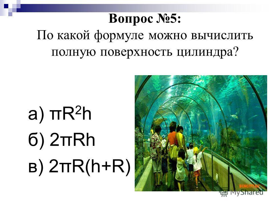 Вопрос 5: По какой формуле можно вычислить полную поверхность цилиндра? а) πR 2 h б) 2πRh в) 2πR(h+R)