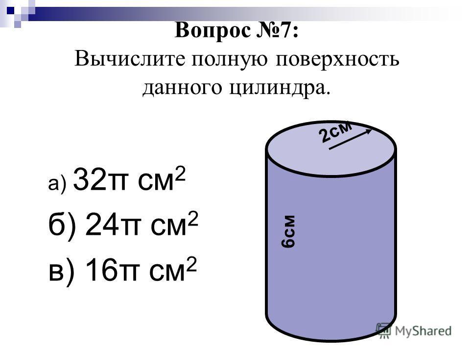 Вопрос 7: Вычислите полную поверхность данного цилиндра. а) 32π см 2 б) 24π см 2 в) 16π см 2 2см 6см