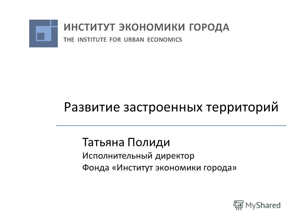Развитие застроенных территорий Татьяна Полиди Исполнительный директор Фонда «Институт экономики города»