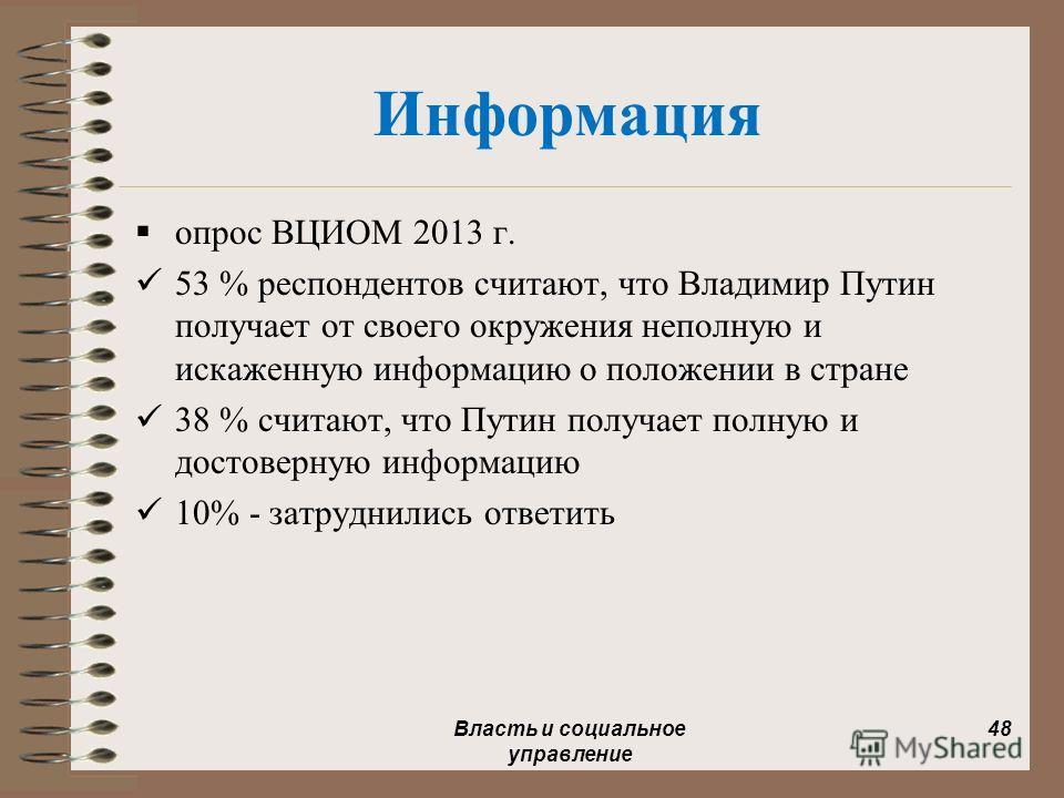 Информация опрос ВЦИОМ 2013 г. 53 % респондентов считают, что Владимир Путин получает от своего окружения неполную и искаженную информацию о положении в стране 38 % считают, что Путин получает полную и достоверную информацию 10% - затруднились ответи