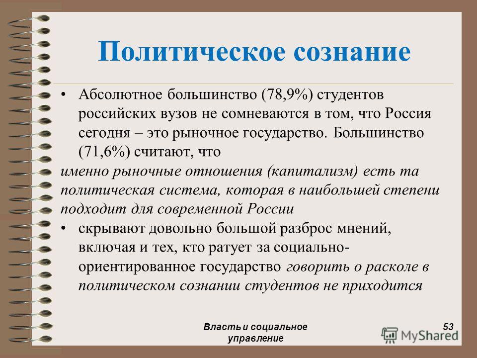 Политическое сознание Абсолютное большинство (78,9%) студентов российских вузов не сомневаются в том, что Россия сегодня – это рыночное государство. Большинство (71,6%) считают, что именно рыночные отношения (капитализм) есть та политическая система,