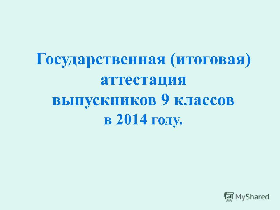 Государственная (итоговая) аттестация выпускников 9 классов в 2014 году.