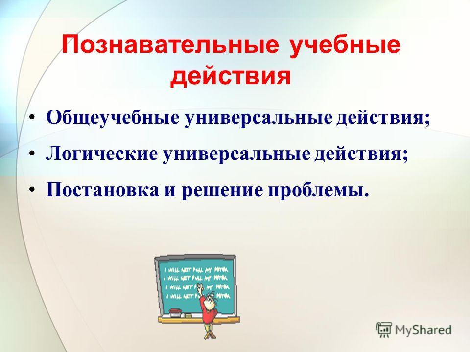 Познавательные учебные действия Общеучебные универсальные действия ; Логические универсальные действия ; Постановка и решение проблемы.
