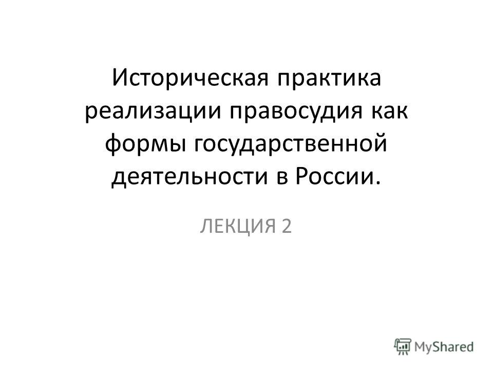 Историческая практика реализации правосудия как формы государственной деятельности в России. ЛЕКЦИЯ 2