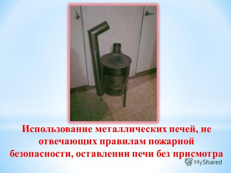 Использование металлических печей, не отвечающих правилам пожарной безопасности, оставлении печи без присмотра