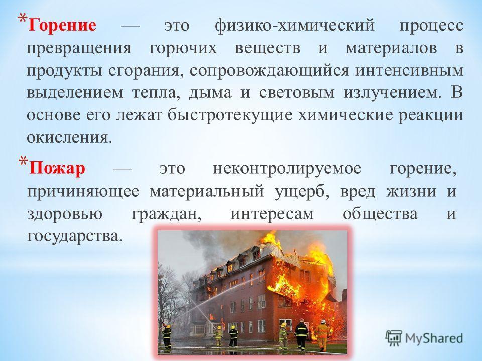 * Пожар это неконтролируемое горение, причиняющее материальный ущерб, вред жизни и здоровью граждан, интересам общества и государства. * Горение это физико-химический процесс превращения горючих веществ и материалов в продукты сгорания, сопровождающи
