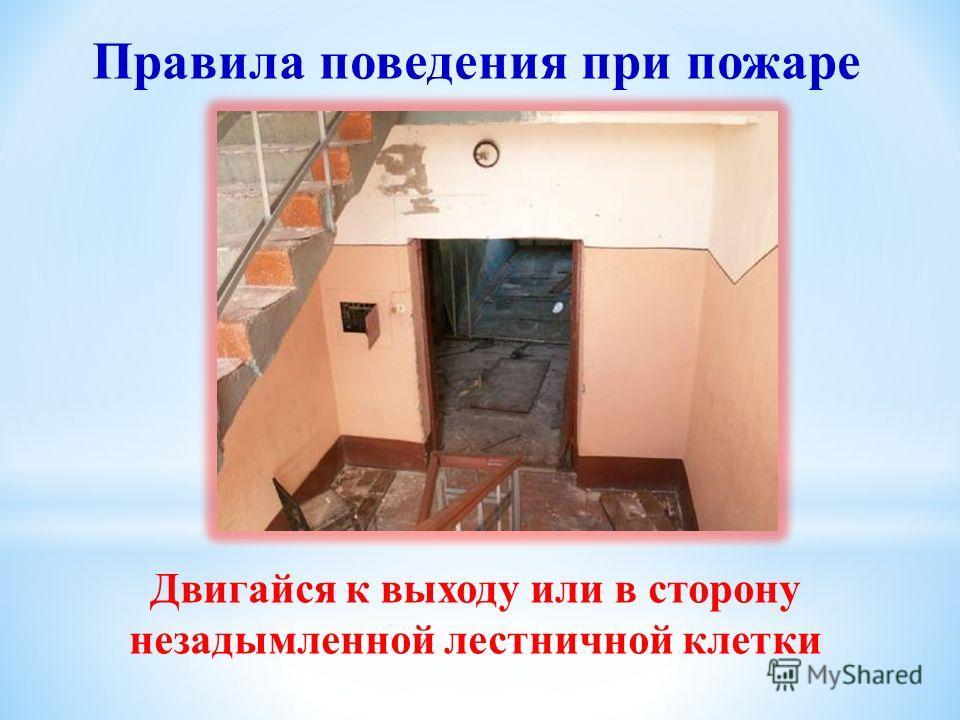 Двигайся к выходу или в сторону незадымленной лестничной клетки Правила поведения при пожаре