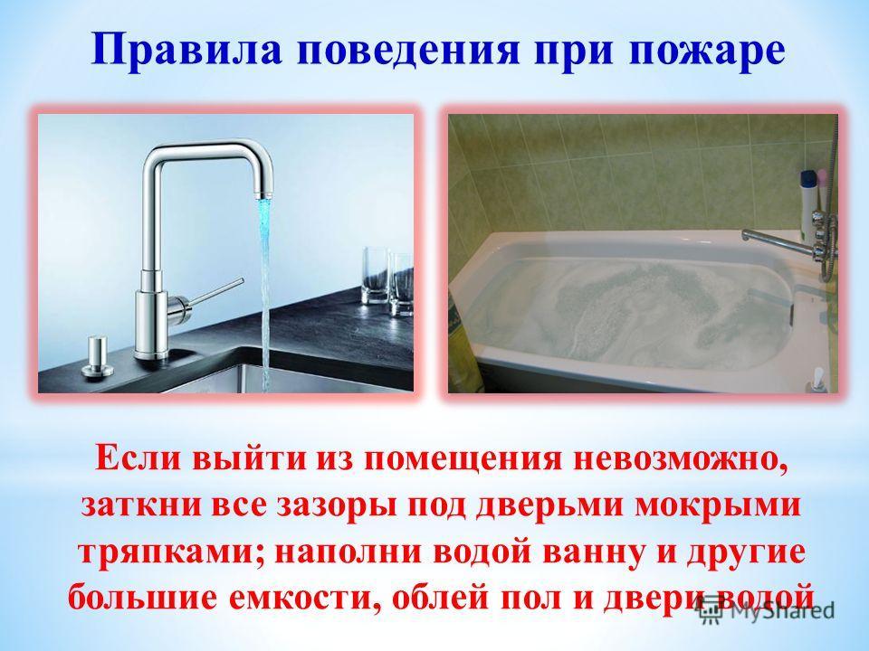 Если выйти из помещения невозможно, заткни все зазоры под дверьми мокрыми тряпками; наполни водой ванну и другие большие емкости, облей пол и двери водой Правила поведения при пожаре