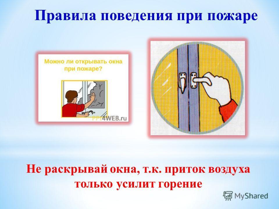 Не раскрывай окна, т.к. приток воздуха только усилит горение Правила поведения при пожаре