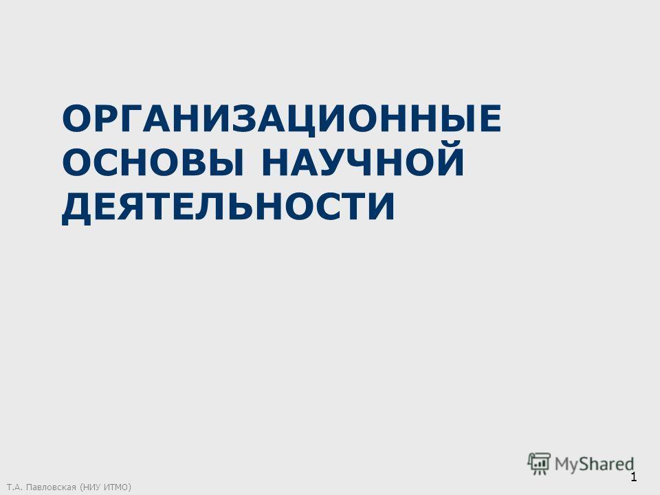 ОРГАНИЗАЦИОННЫЕ ОСНОВЫ НАУЧНОЙ ДЕЯТЕЛЬНОСТИ Т.А. Павловская (НИУ ИТМО) 1