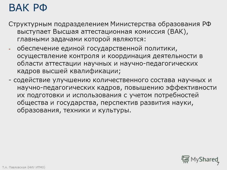 ВАК РФ Структурным подразделением Министерства образования РФ выступает Высшая аттестационная комиссия (ВАК), главными задачами которой являются: - обеспечение единой государственной политики, осуществление контроля и координация деятельности в облас