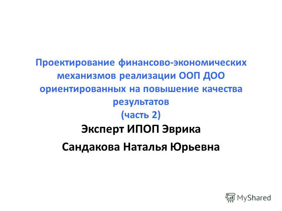 Проектирование финансово-экономических механизмов реализации ООП ДОО ориентированных на повышение качества результатов (часть 2) Эксперт ИПОП Эврика Сандакова Наталья Юрьевна