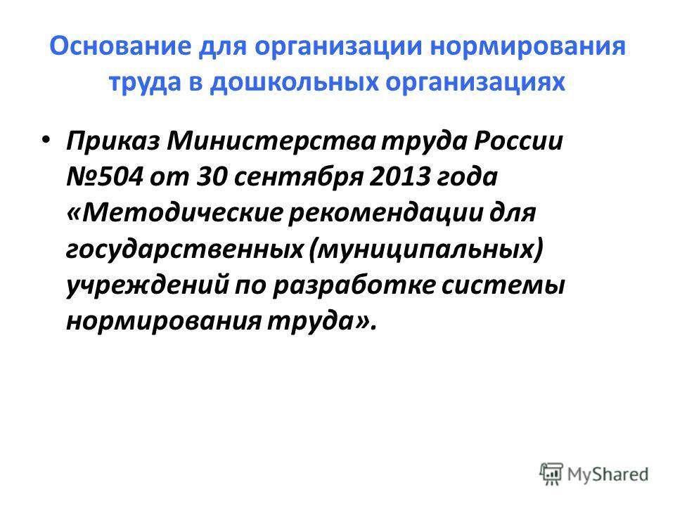Основание для организации нормирования труда в дошкольных организациях Приказ Министерства труда России 504 от 30 сентября 2013 года «Методические рекомендации для государственных (муниципальных) учреждений по разработке системы нормирования труда».