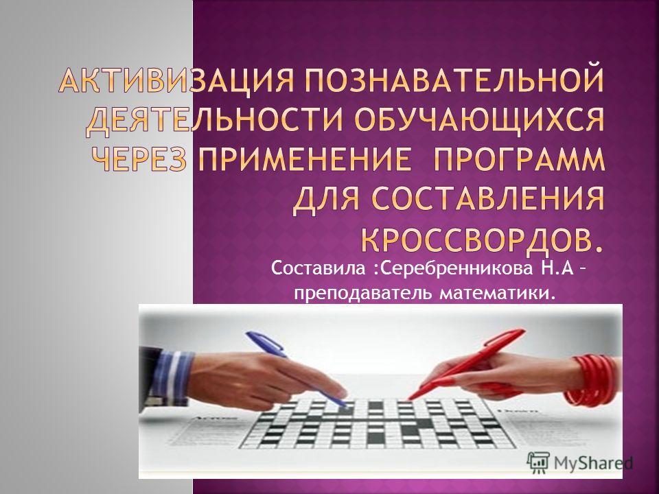 Составила :Серебренникова Н.А – преподаватель математики.