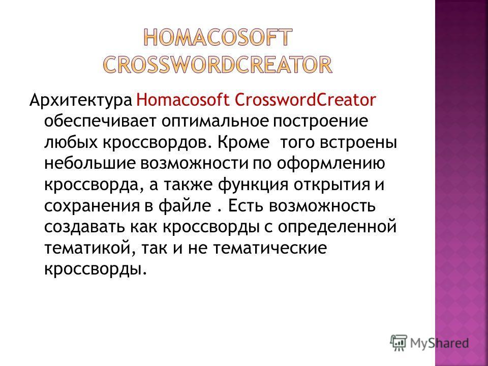 Архитектура Homacosoft CrosswordCreator обеспечивает оптимальное построение любых кроссвордов. Кроме того встроены небольшие возможности по оформлению кроссворда, а также функция открытия и сохранения в файле. Есть возможность создавать как кроссворд