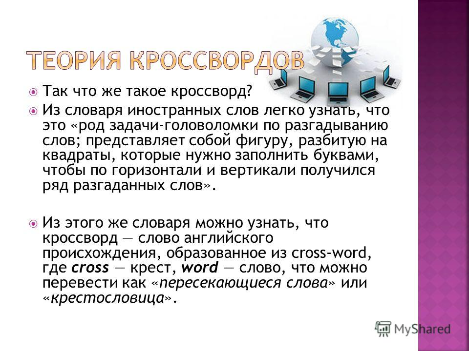 Так что же такое кроссворд? Из словаря иностранных слов легко узнать, что это «род задачи-головоломки по разгадыванию слов; представляет собой фигуру, разбитую на квадраты, которые нужно заполнить буквами, чтобы по горизонтали и вертикали получился р