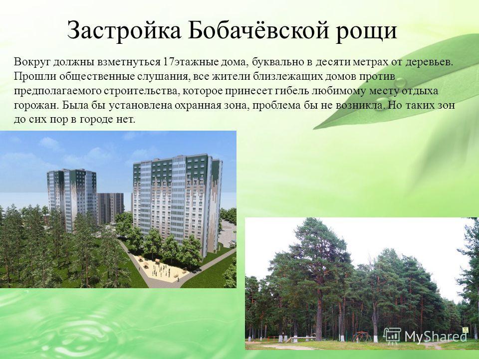 Застройка Бобачёвской рощи Вокруг должны взметнуться 17этажные дома, буквально в десяти метрах от деревьев. Прошли общественные слушания, все жители близлежащих домов против предполагаемого строительства, которое принесет гибель любимому месту отдых