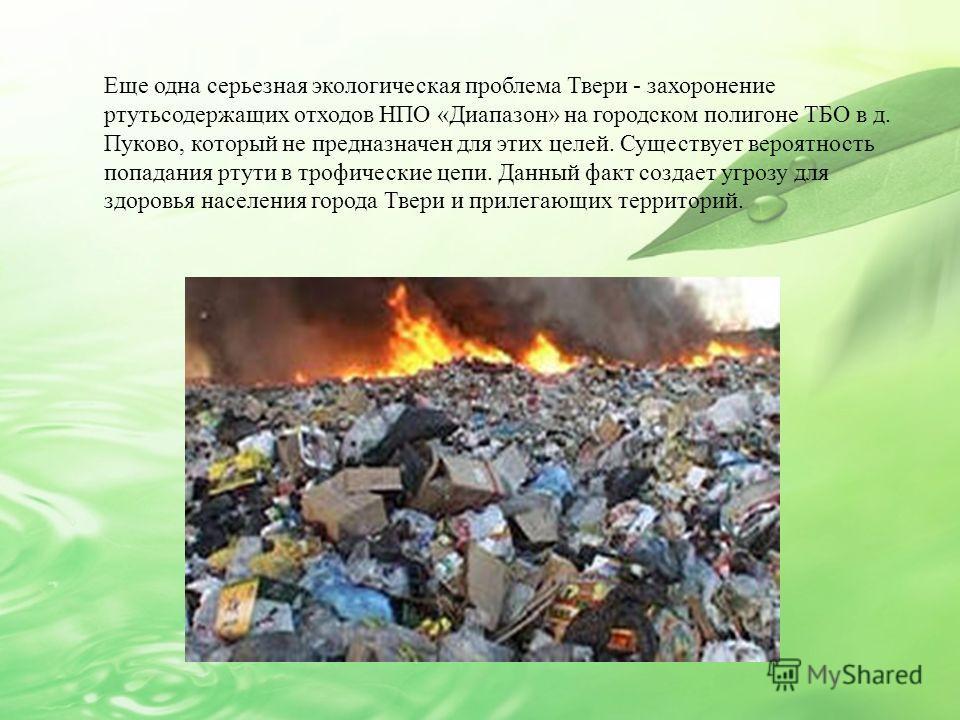 Еще одна серьезная экологическая проблема Твери - захоронение ртутьсодержащих отходов НПО «Диапазон» на городском полигоне ТБО в д. Пуково, который не предназначен для этих целей. Существует вероятность попадания ртути в трофические цепи. Данный факт