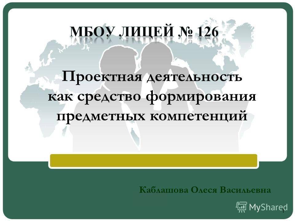 Проектная деятельность как средство формирования предметных компетенций Каблашова Олеся Васильевна 1