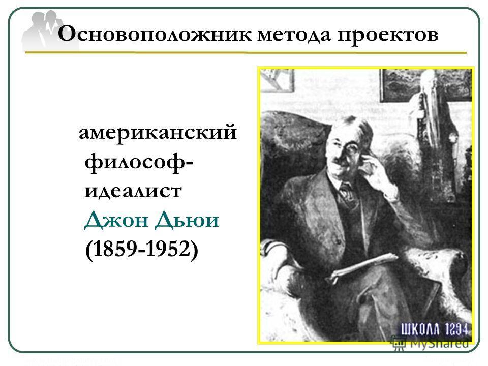 Основоположник метода проектов американский философ- идеалист Джон Дьюи (1859-1952)