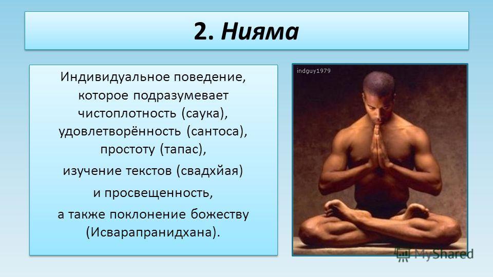 2. Нияма Индивидуальное поведение, которое подразумевает чистоплотность (саука), удовлетворённость (сантоса), простоту (тапас), изучение текстов (свадхйая) и просвещенность, а также поклонение божеству (Исварапранидхана). Индивидуальное поведение, ко