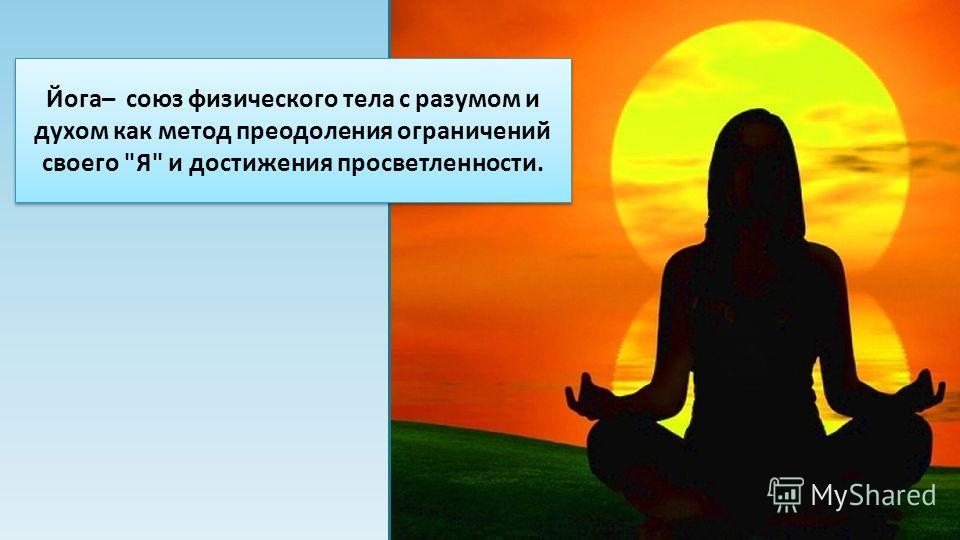 Йога– союз физического тела с разумом и духом как метод преодоления ограничений своего Я и достижения просветленности.