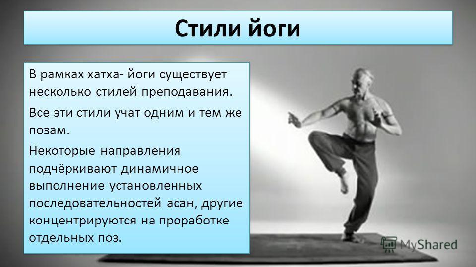 Стили йоги В рамках хатха- йоги существует несколько стилей преподавания. Все эти стили учат одним и тем же позам. Некоторые направления подчёркивают динамичное выполнение установленных последовательностей асан, другие концентрируются на проработке о