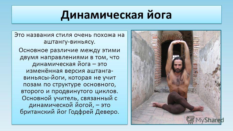 Динамическая йога Это названия стиля очень похожа на аштангу-виньясу. Основное различие между этими двумя направлениями в том, что динамическая йога – это изменённая версия аштанга- виньясы-йоги, которая не учит позам по структуре основного, второго