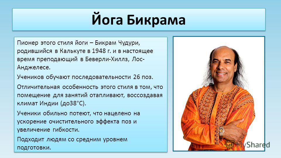 Йога Бикрама Пионер этого стиля йоги – Бикрам Чудури, родившийся в Калькуте в 1948 г. и в настоящее время преподающий в Беверли-Хиллз, Лос- Анджелесе. Учеников обучают последовательности 26 поз. Отличительная особенность этого стиля в том, что помеще