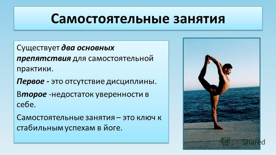 Самостоятельные занятия Существует два основных препятствия для самостоятельной практики. Первое - это отсутствие дисциплины. Второе -недостаток уверенности в себе. Самостоятельные занятия – это ключ к стабильным успехам в йоге. Существует два основн