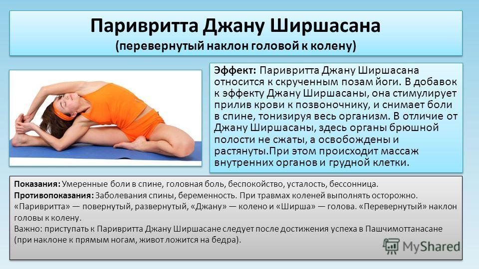 Эффект: Паривритта Джану Ширшасана относится к скрученным позам йоги. В добавок к эффекту Джану Ширшасаны, она стимулирует прилив крови к позвоночнику, и снимает боли в спине, тонизируя весь организм. В отличие от Джану Ширшасаны, здесь органы брюшно