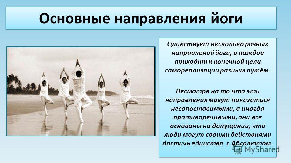 Основные направления йоги Существует несколько разных направлений йоги, и каждое приходит к конечной цели самореализации разным путём. Несмотря на то что эти направления могут показаться несопоставимыми, а иногда противоречивыми, они все основаны на