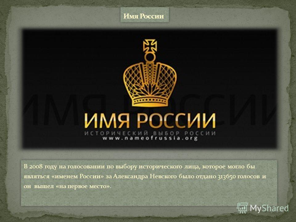 В 2008 году на голосовании по выбору исторического лица, которое могло бы являться «именем России» за Александра Невского было отдано 313650 голосов и он вышел «на первое место».
