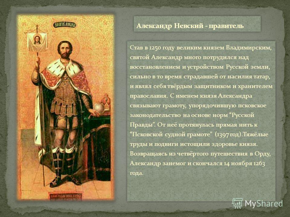 Став в 1250 году великим князем Владимирским, святой Александр много потрудился над восстановлением и устройством Русской земли, сильно в то время страдавшей от насилия татар, и являл себя твёрдым защитником и хранителем православия. С именем князя А
