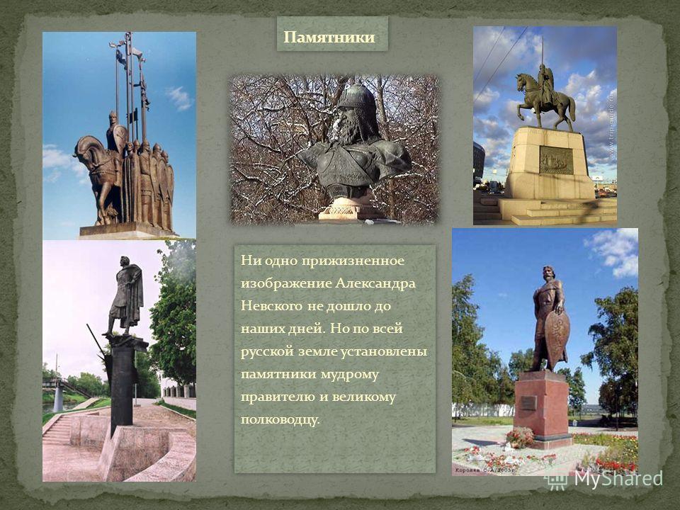 Ни одно прижизненное изображение Александра Невского не дошло до наших дней. Но по всей русской земле установлены памятники мудрому правителю и великому полководцу.