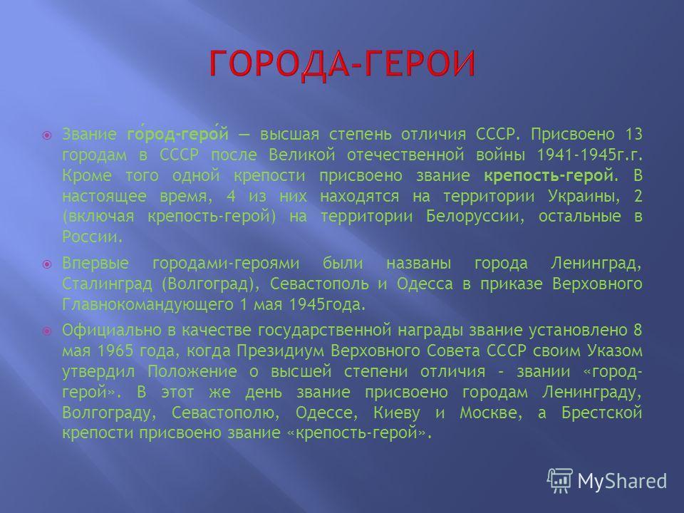 Звание город-герой высшая степень отличия СССР. Присвоено 13 городам в СССР после Великой отечественной войны 1941-1945г.г. Кроме того одной крепости присвоено звание крепость-герой. В настоящее время, 4 из них находятся на территории Украины, 2 (вкл