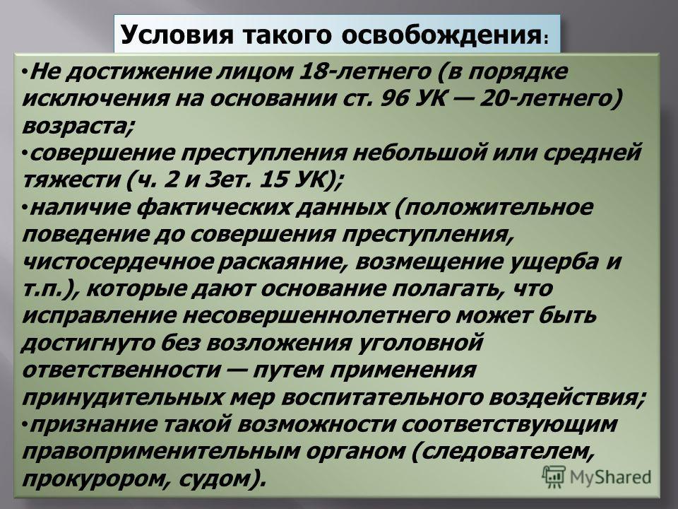 Условия такого освобождения : Не достижение лицом 18-летнего (в порядке исключения на основании ст. 96 УК 20-летнего) возраста; совершение преступления небольшой или средней тяжести (ч. 2 и Зет. 15 УК); наличие фактических данных (положительное повед