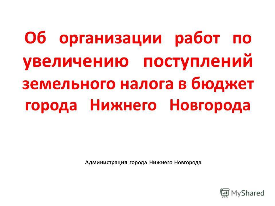 Об организации работ по увеличению поступлений земельного налога в бюджет города Нижнего Новгорода Администрация города Нижнего Новгорода