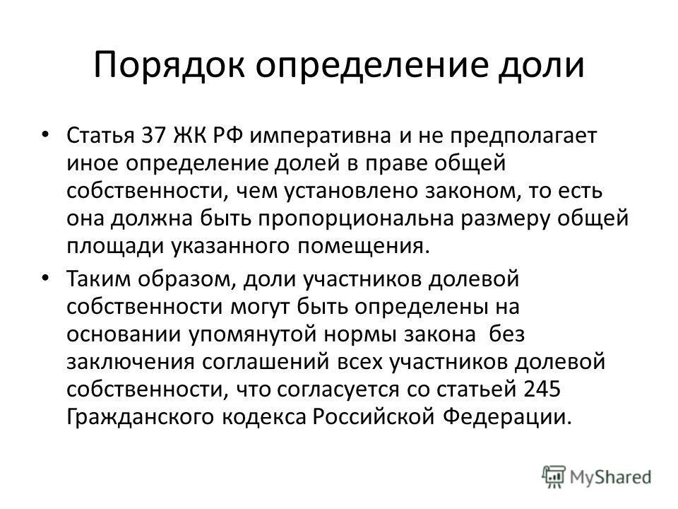 Порядок определение доли Статья 37 ЖК РФ императивна и не предполагает иное определение долей в праве общей собственности, чем установлено законом, то есть она должна быть пропорциональна размеру общей площади указанного помещения. Таким образом, дол