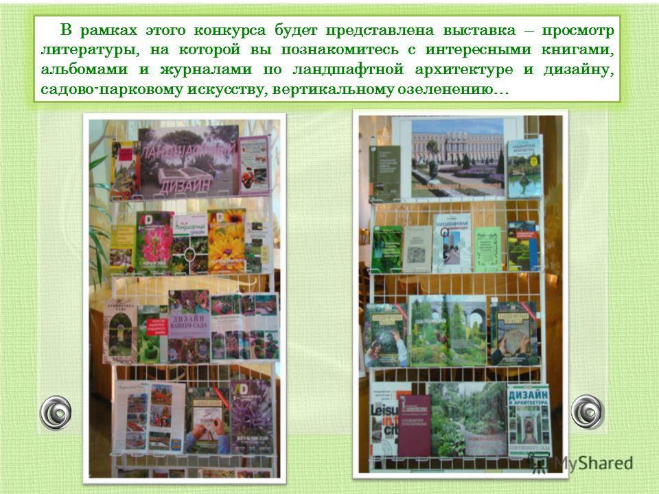 В рамках этого конкурса будет представлена выставка – просмотр литературы, на которой вы познакомитесь с интересными книгами, альбомами и журналами по ландшафтной архитектуре и дизайну, садово-парковому искусству, вертикальному озеленению…